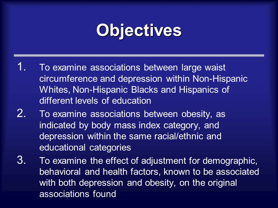 Objectives 1. To examine associations between large waist circumference and depression within Non-Hispanic Whites, Non-Hispanic Blacks and Hispanics o