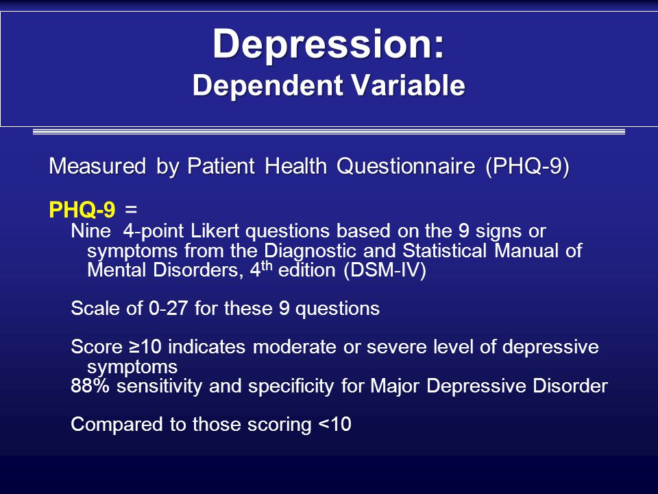 Depression: Dependent Variable Measured by Patient Health Questionnaire (PHQ-9) PHQ-9 = Nine 4-point Likert questions based on the 9 signs or symptoms from the Diagnostic and Statistical Manual of Mental Disorders, 4 th edition (DSM-IV) Scale of 0-27 for these 9 questions Score ≥10 indicates moderate or severe level of depressive symptoms 88% sensitivity and specificity for Major Depressive Disorder Compared to those scoring <10