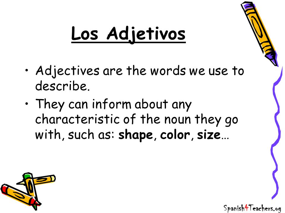 Los Adjetivos Adjectives are the words we use to describe. They can inform about any characteristic of the noun they go with, such as: shape, color, s