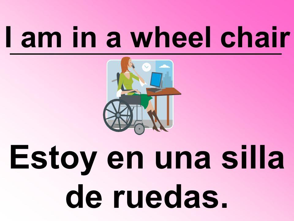 I am in a wheel chair Estoy en una silla de ruedas.