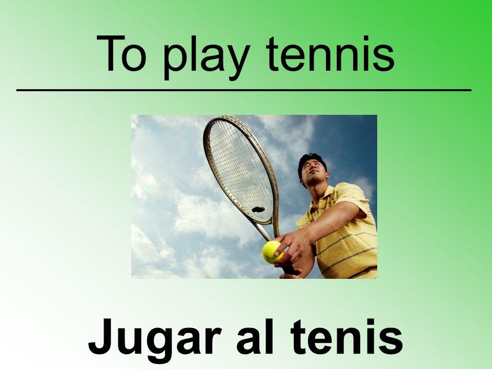 Jugar al tenis To play tennis