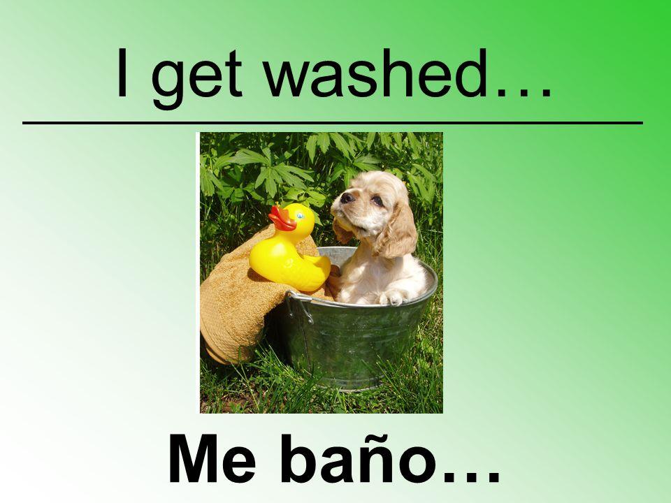 Me baño… I get washed…