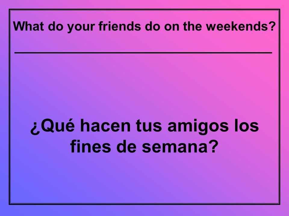 What do your friends do on the weekends ¿Qué hacen tus amigos los fines de semana
