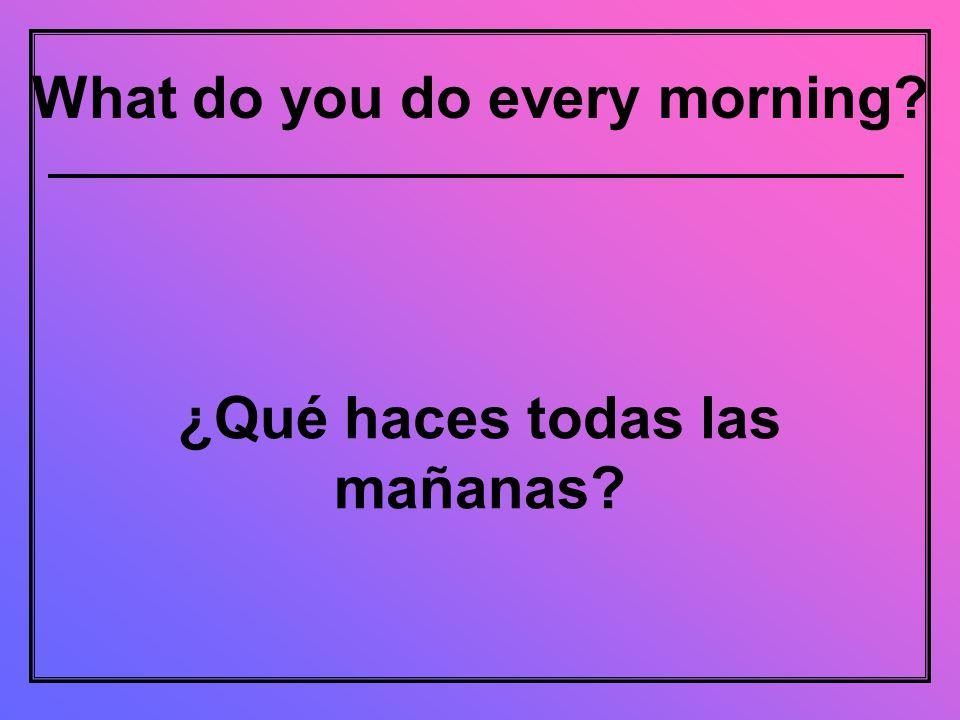 What do you do every morning ¿Qué haces todas las mañanas