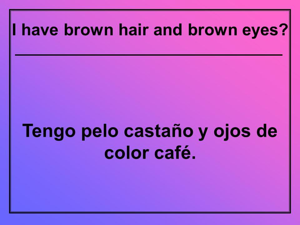 I have brown hair and brown eyes Tengo pelo castaño y ojos de color café.