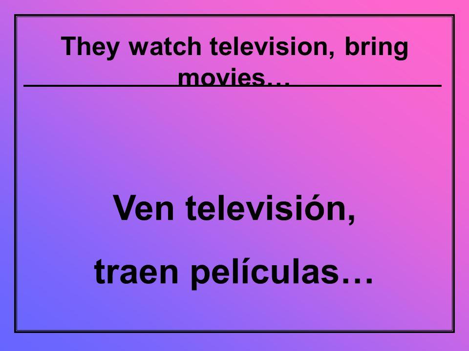 They watch television, bring movies… Ven televisión, traen películas…