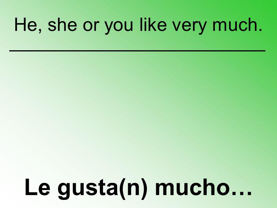 Le gusta(n) mucho… He, she or you like very much.