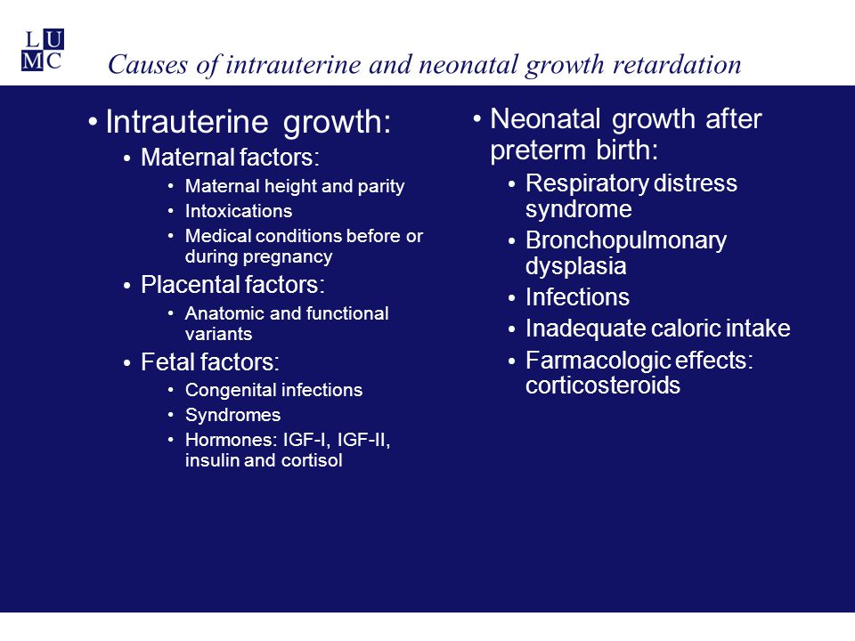 Causes of intrauterine and neonatal growth retardation Intrauterine growth: Maternal factors: Maternal height and parity Intoxications Medical conditions before or during pregnancy Placental factors: Anatomic and functional variants Fetal factors: Congenital infections Syndromes Hormones: IGF-I, IGF-II, insulin and cortisol Neonatal growth after preterm birth: Respiratory distress syndrome Bronchopulmonary dysplasia Infections Inadequate caloric intake Farmacologic effects: corticosteroids
