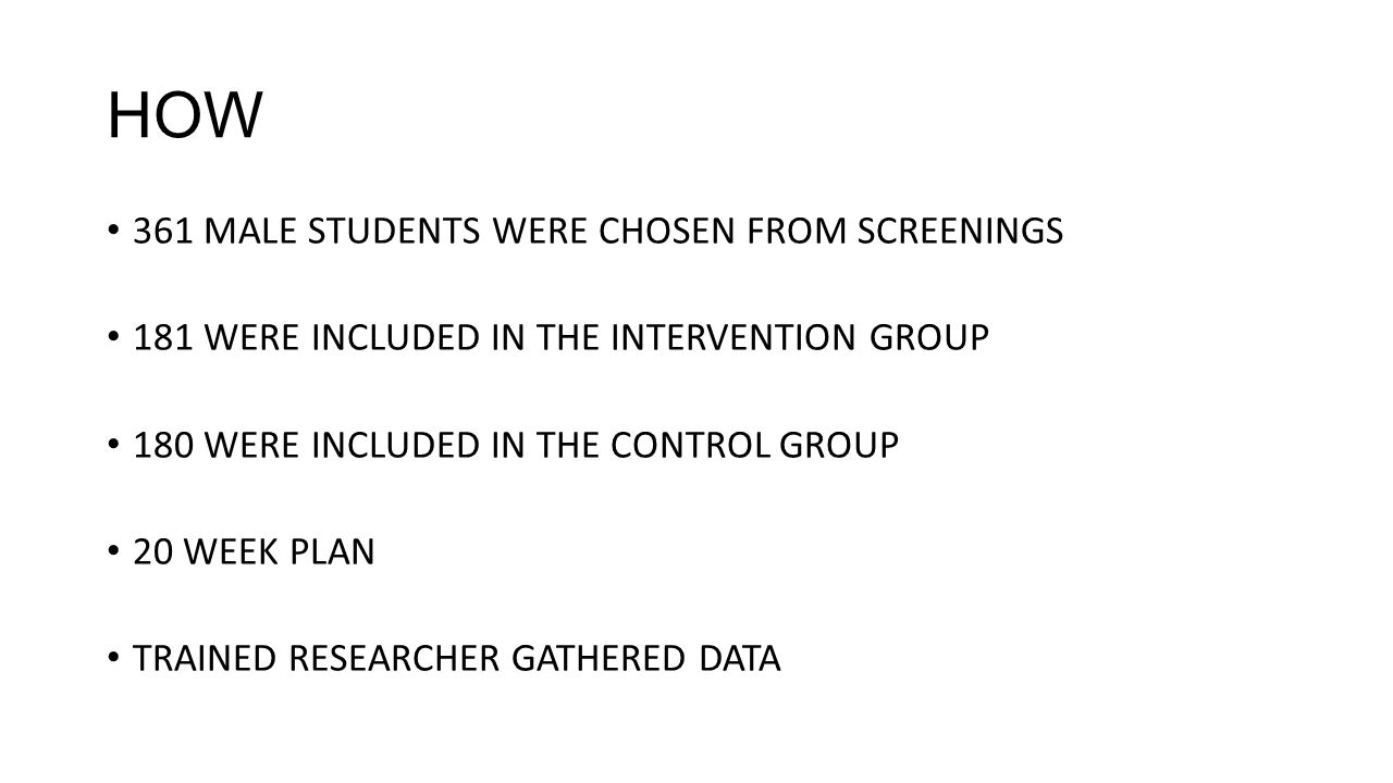 HOW 361 MALE STUDENTS WERE CHOSEN FROM SCREENINGS 181 WERE INCLUDED IN THE INTERVENTION GROUP 180 WERE INCLUDED IN THE CONTROL GROUP 20 WEEK PLAN TRAINED RESEARCHER GATHERED DATA