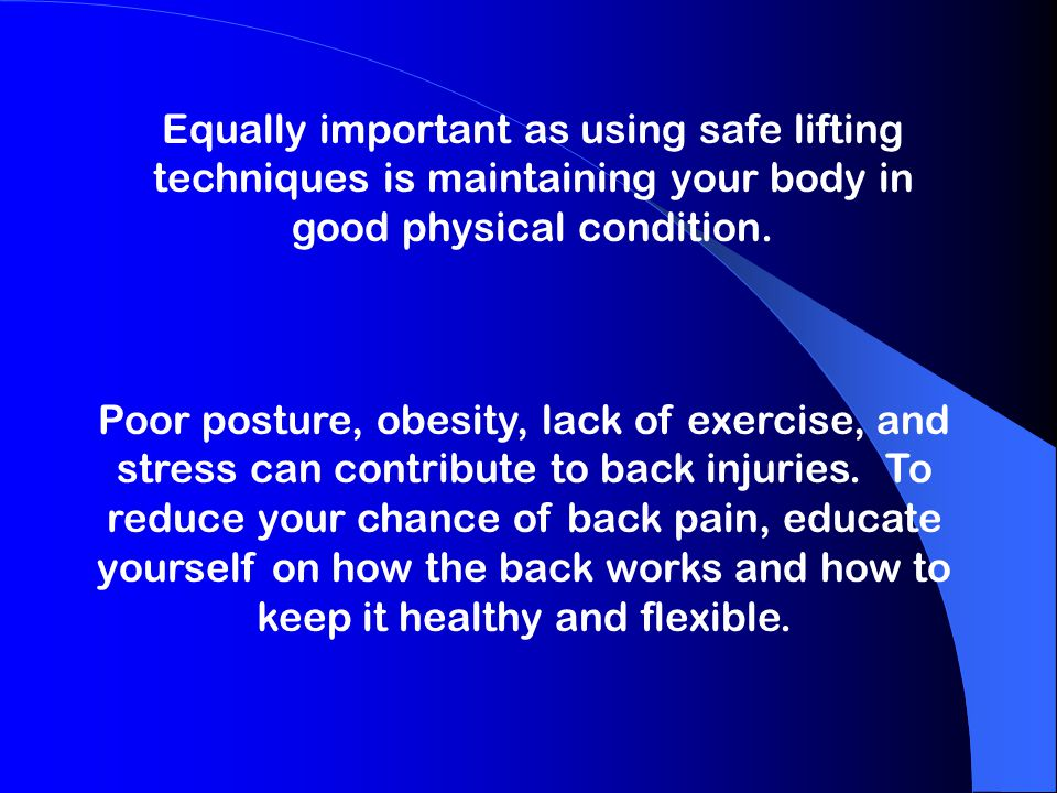Equally important as using safe lifting techniques is maintaining your body in good physical condition. Poor posture, obesity, lack of exercise, and s