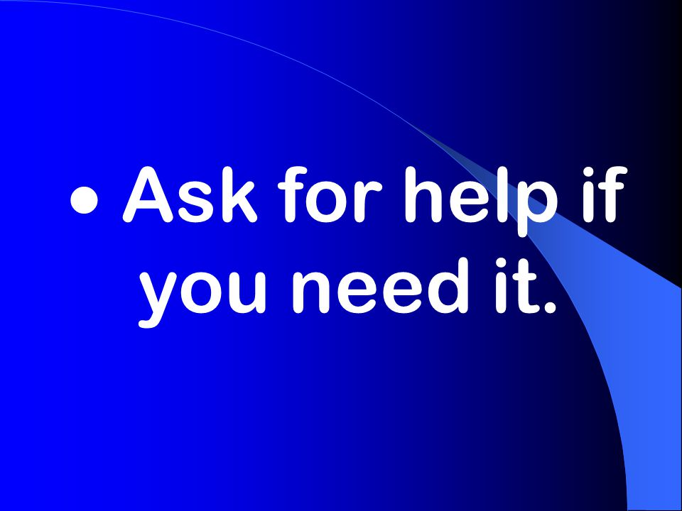  Ask for help if you need it.
