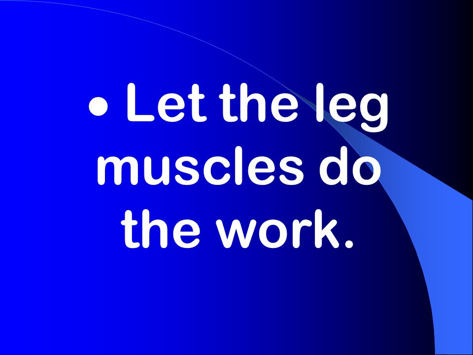  Let the leg muscles do the work.
