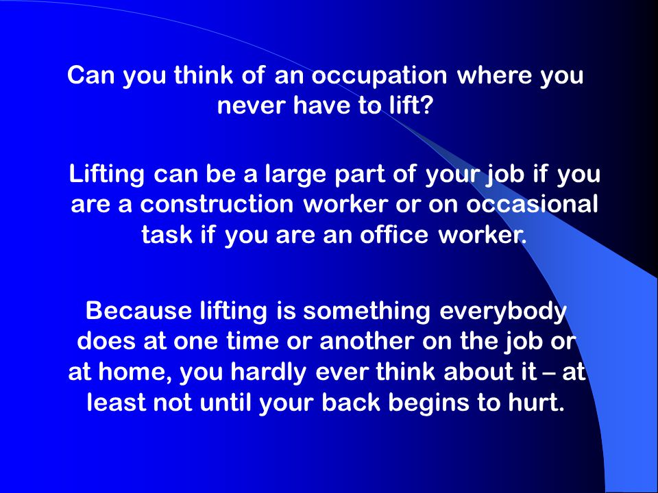 Can you think of an occupation where you never have to lift? Lifting can be a large part of your job if you are a construction worker or on occasional