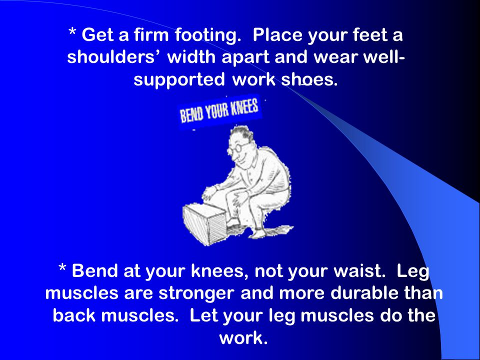 * Get a firm footing. Place your feet a shoulders' width apart and wear well- supported work shoes. * Bend at your knees, not your waist. Leg muscles