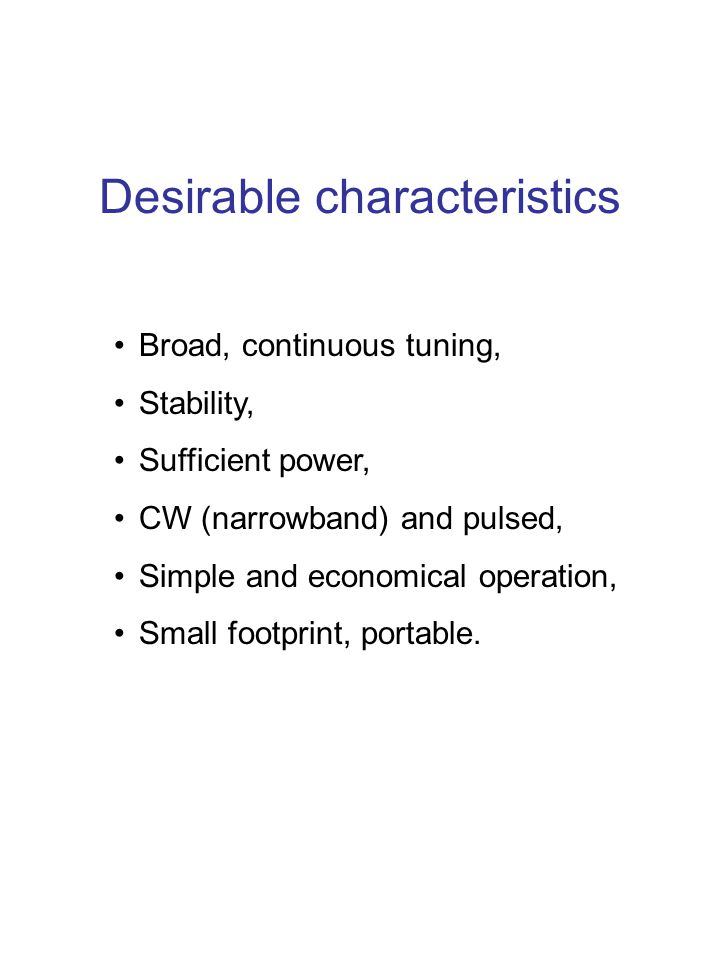 Desirable characteristics Broad, continuous tuning, Stability, Sufficient power, CW (narrowband) and pulsed, Simple and economical operation, Small fo