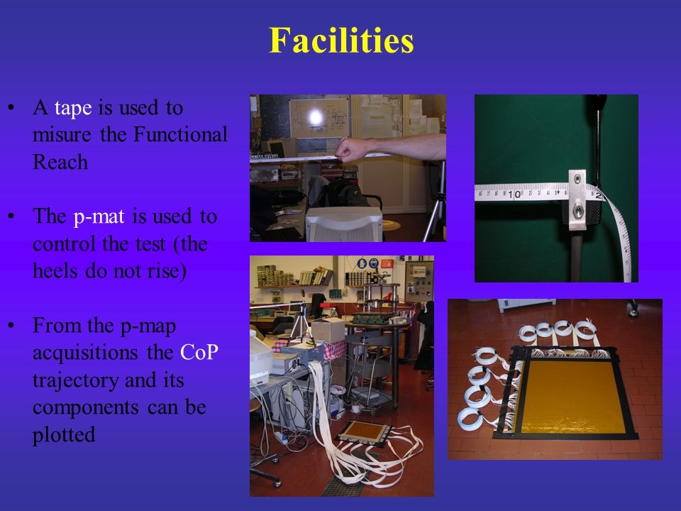 Facilities A tape is used to misure the Functional Reach The p-mat is used to control the test (the heels do not rise) From the p-map acquisitions the CoP trajectory and its components can be plotted