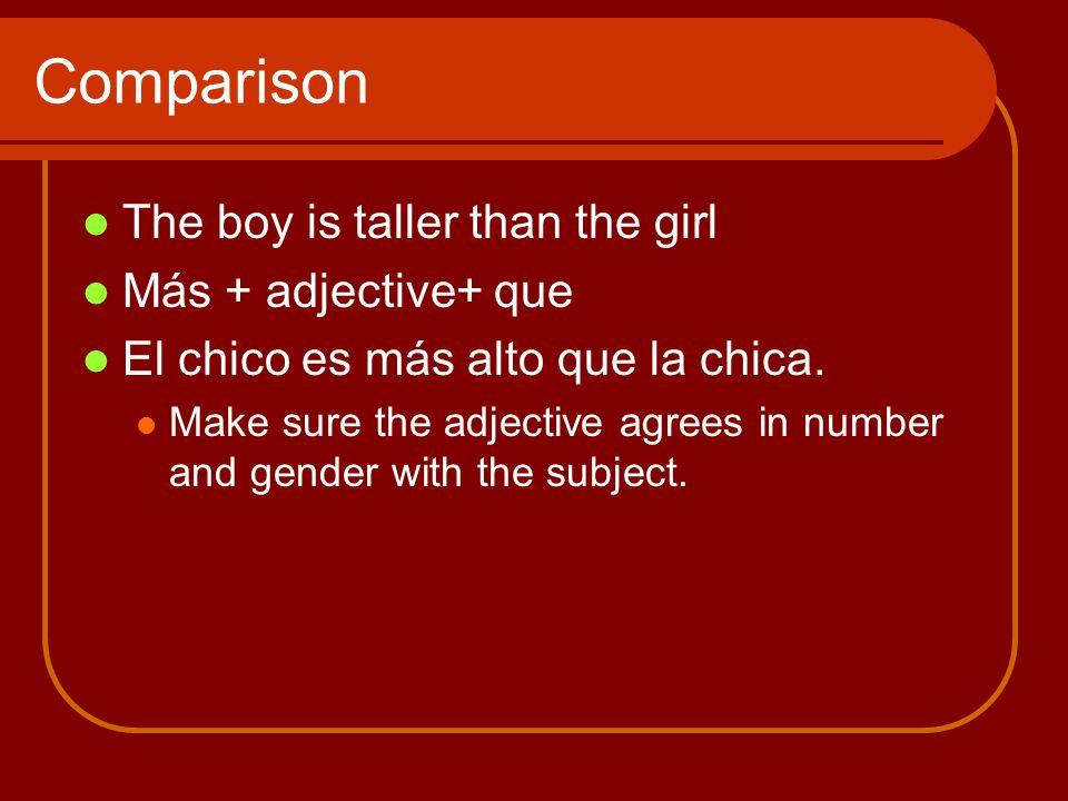 Comparison The boy is taller than the girl Más + adjective+ que El chico es más alto que la chica. Make sure the adjective agrees in number and gender