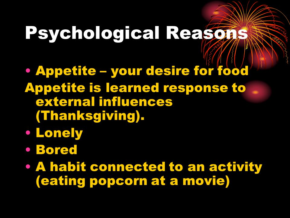 Psychological Reasons Appetite – your desire for food Appetite is learned response to external influences (Thanksgiving).