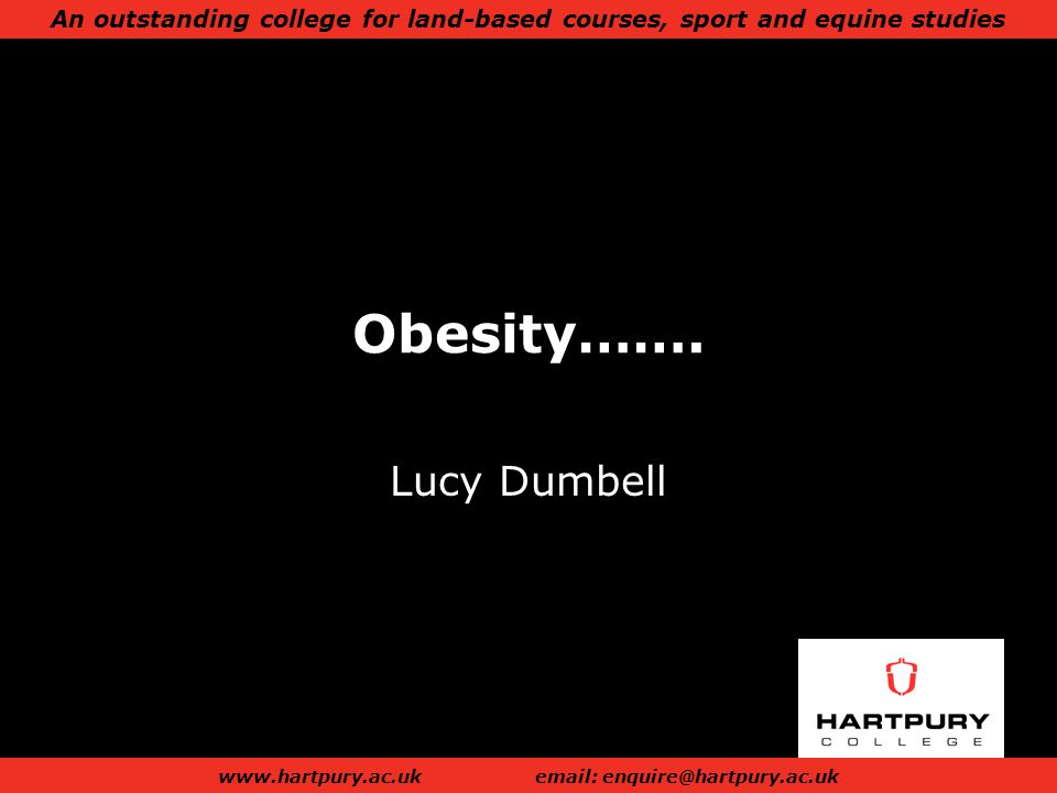An outstanding college for land-based courses, sport and equine studies www.hartpury.ac.ukemail: enquire@hartpury.ac.uk Obesity…….