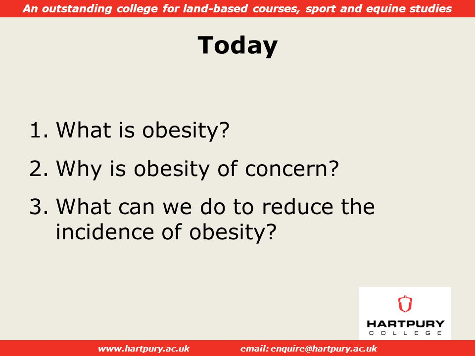 An outstanding college for land-based courses, sport and equine studies www.hartpury.ac.ukemail: enquire@hartpury.ac.uk Today 1.What is obesity.