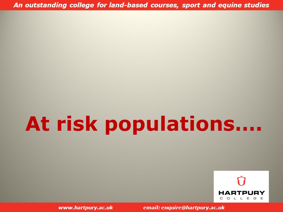 An outstanding college for land-based courses, sport and equine studies www.hartpury.ac.ukemail: enquire@hartpury.ac.uk At risk populations….