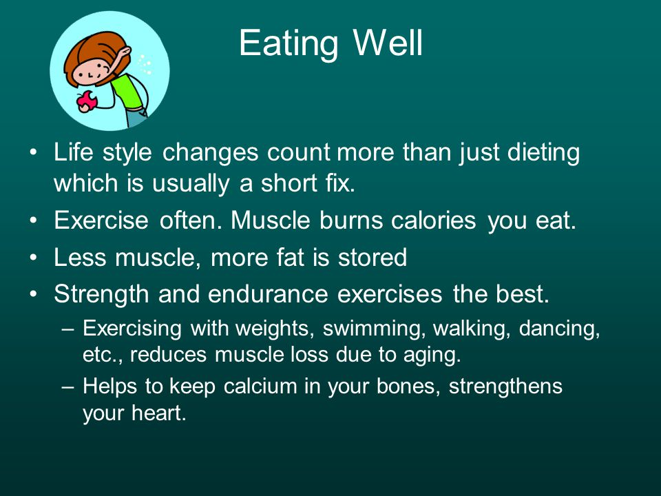 Eating Well Life style changes count more than just dieting which is usually a short fix. Exercise often. Muscle burns calories you eat. Less muscle,