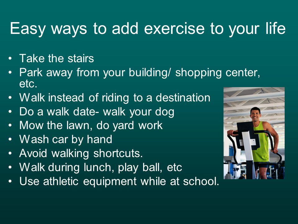Easy ways to add exercise to your life Take the stairs Park away from your building/ shopping center, etc. Walk instead of riding to a destination Do