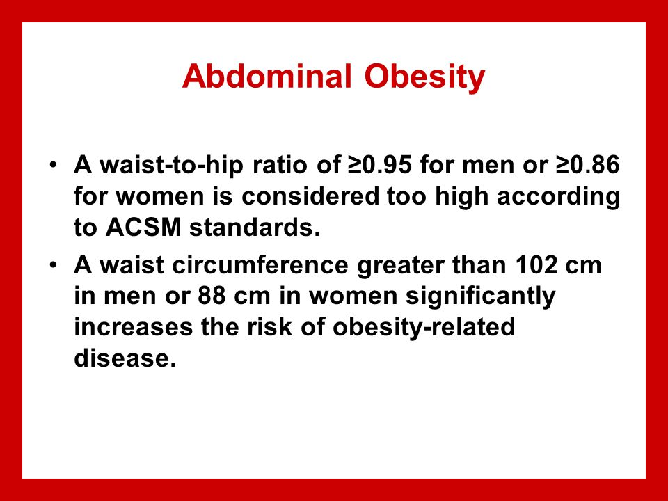 Abdominal Obesity A waist-to-hip ratio of ≥0.95 for men or ≥0.86 for women is considered too high according to ACSM standards. A waist circumference g