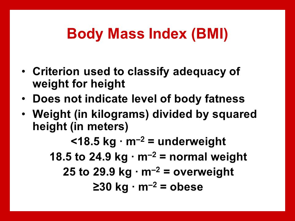 Body Mass Index (BMI) Criterion used to classify adequacy of weight for height Does not indicate level of body fatness Weight (in kilograms) divided b