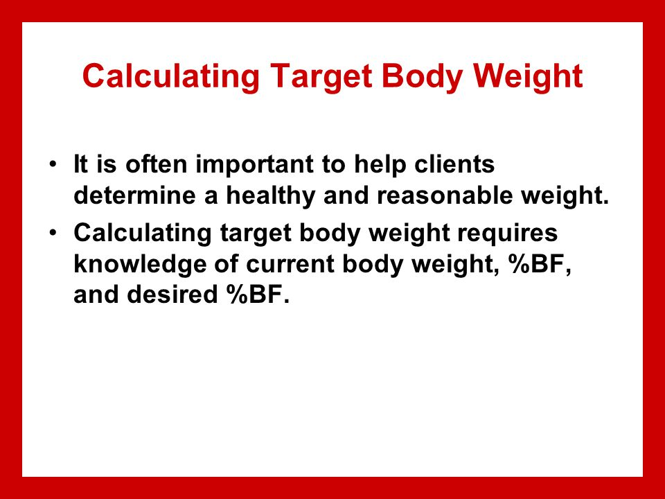 Calculating Target Body Weight It is often important to help clients determine a healthy and reasonable weight.