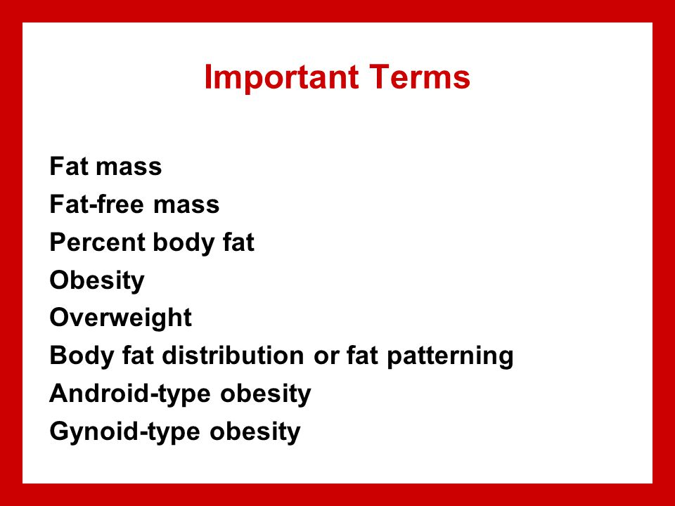Important Terms Fat mass Fat-free mass Percent body fat Obesity Overweight Body fat distribution or fat patterning Android-type obesity Gynoid-type obesity