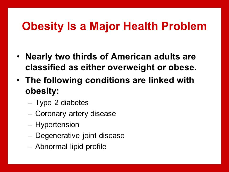 Obesity Is a Major Health Problem Nearly two thirds of American adults are classified as either overweight or obese.