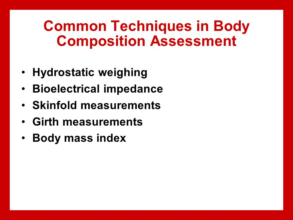 Common Techniques in Body Composition Assessment Hydrostatic weighing Bioelectrical impedance Skinfold measurements Girth measurements Body mass index