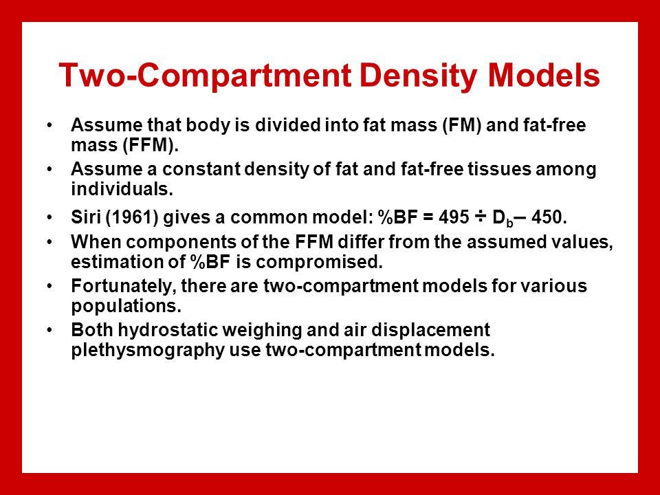 Two-Compartment Density Models Assume that body is divided into fat mass (FM) and fat-free mass (FFM). Assume a constant density of fat and fat-free t