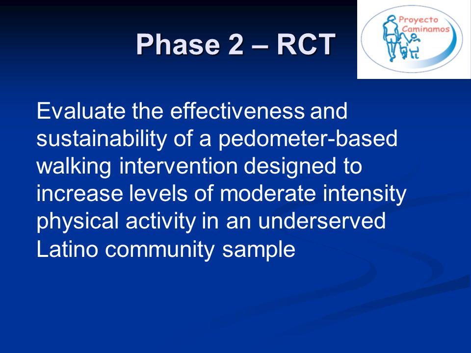 Phase 2 – RCT Evaluate the effectiveness and sustainability of a pedometer-based walking intervention designed to increase levels of moderate intensity physical activity in an underserved Latino community sample