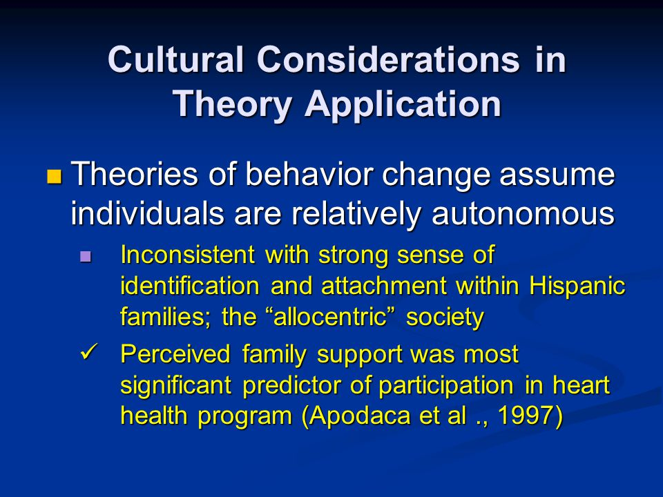 Cultural Considerations in Theory Application Theories of behavior change assume individuals are relatively autonomous Theories of behavior change ass