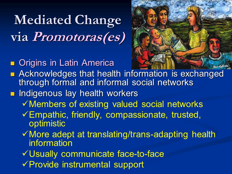 Mediated Change via Promotoras(es) Origins in Latin America Origins in Latin America Acknowledges that health information is exchanged through formal and informal social networks Acknowledges that health information is exchanged through formal and informal social networks Indigenous lay health workers Indigenous lay health workers Members of existing valued social networks Empathic, friendly, compassionate, trusted, optimistic More adept at translating/trans-adapting health information Usually communicate face-to-face Provide instrumental support