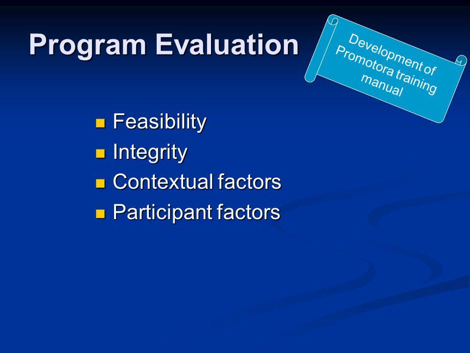 Program Evaluation Feasibility Feasibility Integrity Integrity Contextual factors Contextual factors Participant factors Participant factors Development of Promotora training manual