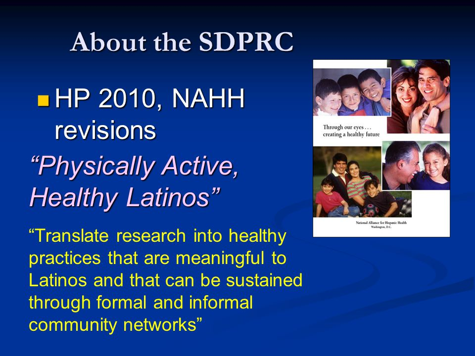 """About the SDPRC HP 2010, NAHH revisions HP 2010, NAHH revisions """"Translate research into healthy practices that are meaningful to Latinos and that can"""