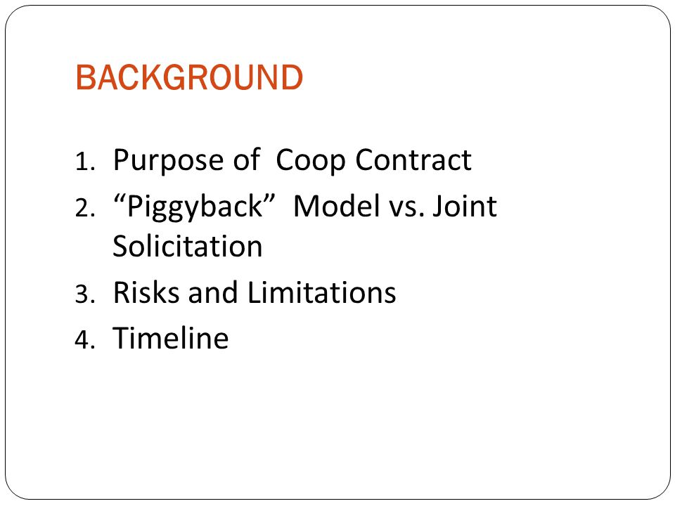 """BACKGROUND 1. Purpose of Coop Contract 2. """"Piggyback"""" Model vs. Joint Solicitation 3. Risks and Limitations 4. Timeline"""
