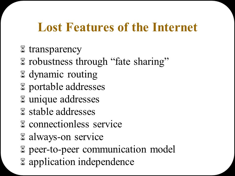 Lost Features of the Internet  transparency  robustness through fate sharing  dynamic routing  portable addresses  unique addresses  stable addresses  connectionless service  always-on service  peer-to-peer communication model  application independence