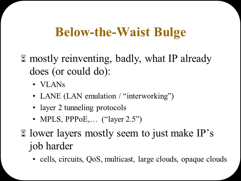 "Below-the-Waist Bulge  mostly reinventing, badly, what IP already does (or could do): VLANs LANE (LAN emulation / ""interworking"") layer 2 tunneling p"