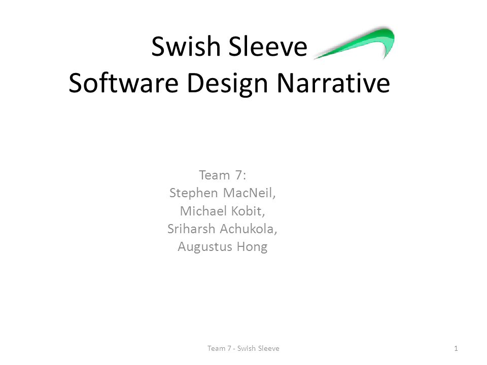 Swish Sleeve Software Design Narrative Team 7: Stephen MacNeil, Michael Kobit, Sriharsh Achukola, Augustus Hong 1Team 7 - Swish Sleeve