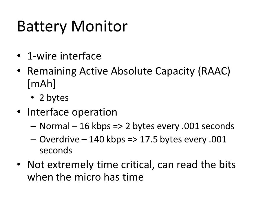 Battery Monitor 1-wire interface Remaining Active Absolute Capacity (RAAC) [mAh] 2 bytes Interface operation – Normal – 16 kbps => 2 bytes every.001 seconds – Overdrive – 140 kbps => 17.5 bytes every.001 seconds Not extremely time critical, can read the bits when the micro has time