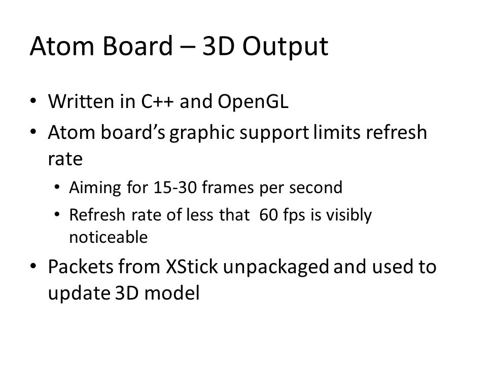 Atom Board – 3D Output Written in C++ and OpenGL Atom board's graphic support limits refresh rate Aiming for 15-30 frames per second Refresh rate of less that 60 fps is visibly noticeable Packets from XStick unpackaged and used to update 3D model