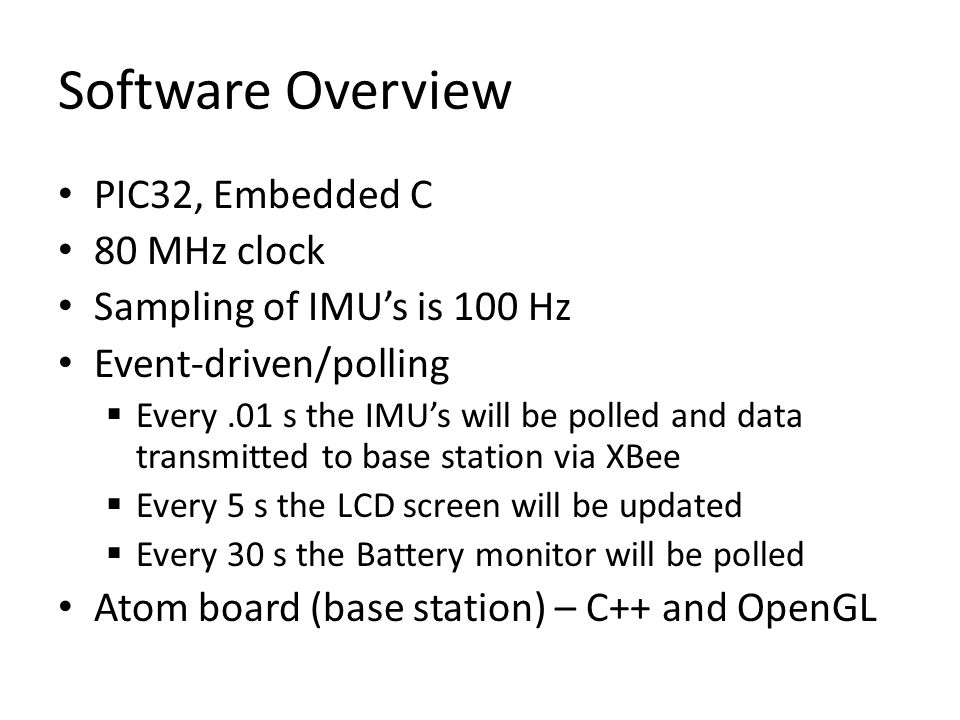 Software Overview PIC32, Embedded C 80 MHz clock Sampling of IMU's is 100 Hz Event-driven/polling  Every.01 s the IMU's will be polled and data transmitted to base station via XBee  Every 5 s the LCD screen will be updated  Every 30 s the Battery monitor will be polled Atom board (base station) – C++ and OpenGL