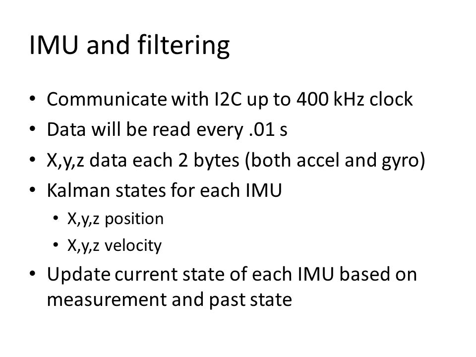 IMU and filtering Communicate with I2C up to 400 kHz clock Data will be read every.01 s X,y,z data each 2 bytes (both accel and gyro) Kalman states for each IMU X,y,z position X,y,z velocity Update current state of each IMU based on measurement and past state