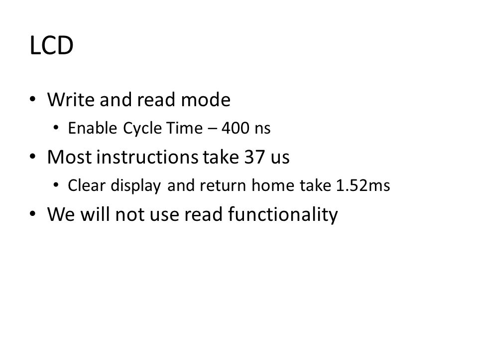 LCD Write and read mode Enable Cycle Time – 400 ns Most instructions take 37 us Clear display and return home take 1.52ms We will not use read functionality