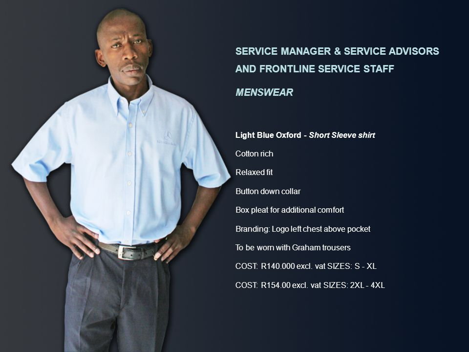 SERVICE MANAGER & SERVICE ADVISORS AND FRONTLINE SERVICE STAFF MENSWEAR Light Blue Oxford - Short Sleeve shirt Cotton rich Relaxed fit Button down collar Box pleat for additional comfort Branding: Logo left chest above pocket To be worn with Graham trousers COST: R140.000 excl.