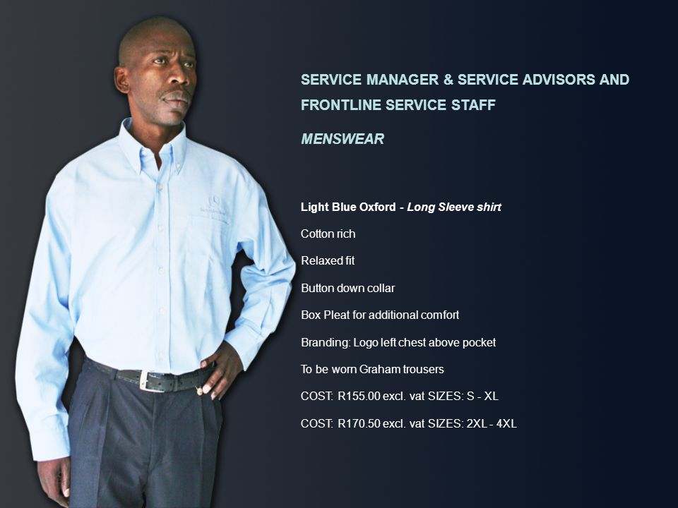 SERVICE MANAGER & SERVICE ADVISORS AND FRONTLINE SERVICE STAFF MENSWEAR Light Blue Oxford - Long Sleeve shirt Cotton rich Relaxed fit Button down collar Box Pleat for additional comfort Branding: Logo left chest above pocket To be worn Graham trousers COST: R155.00 excl.